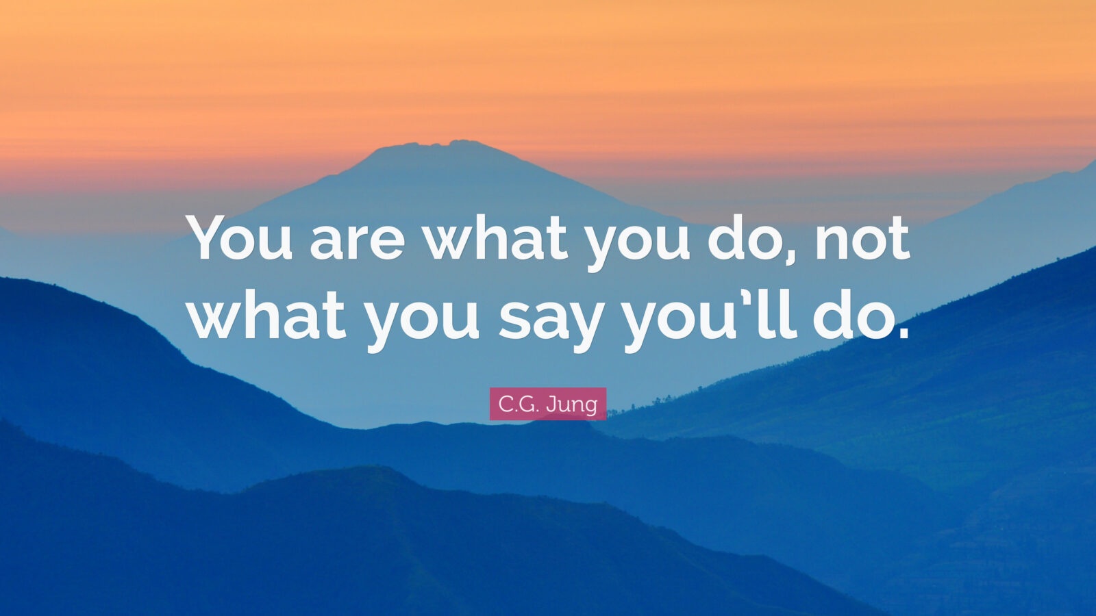 You are what you do. Carl Jung.
